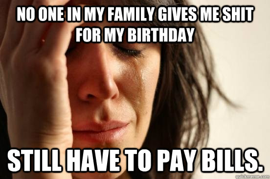 No one in my family gives me shit for my birthday Still have to pay bills. - No one in my family gives me shit for my birthday Still have to pay bills.  First World Problems