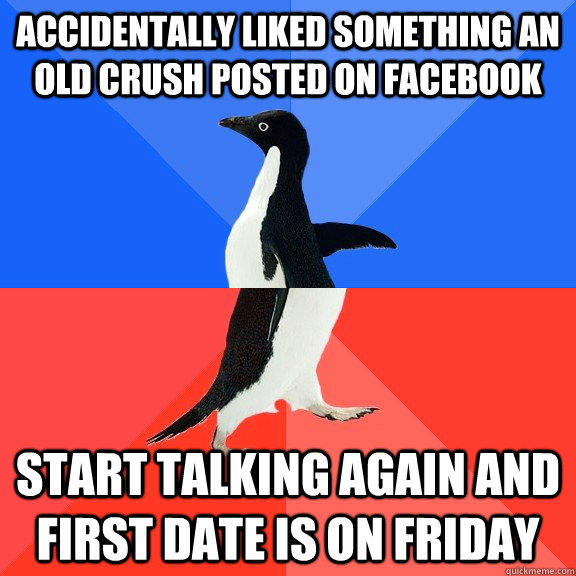accidentally liked something an old crush posted on facebook start talking again and first date is on friday - accidentally liked something an old crush posted on facebook start talking again and first date is on friday  Socially Awkward Awesome Penguin