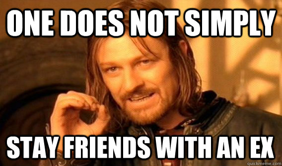 ONE DOES NOT SIMPLY STAY FRIENDS WITH AN EX - ONE DOES NOT SIMPLY STAY FRIENDS WITH AN EX  One Does Not Simply