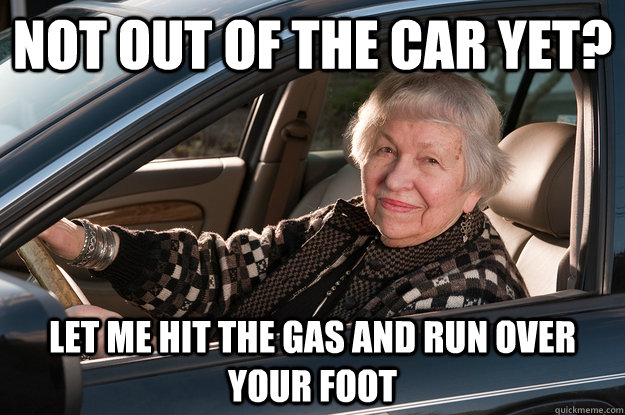not out of the car yet? let me hit the gas and run over your foot - not out of the car yet? let me hit the gas and run over your foot  Old Driver