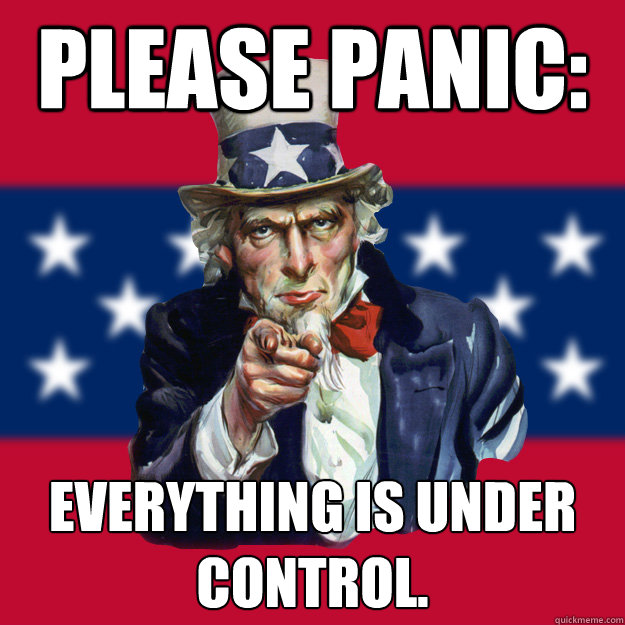 Everything Is Funny Meme : Please panic everything is under control uncle sam