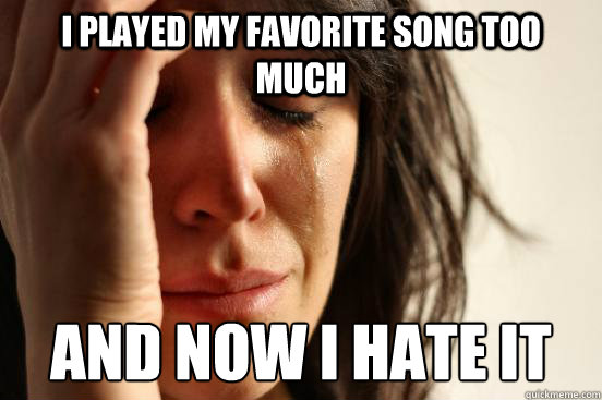 i played my favorite song too much and now i hate it - i played my favorite song too much and now i hate it  First World Problems
