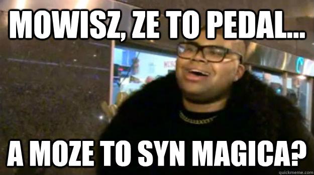 mowisz, ze to pedal... a moze to syn magica? - mowisz, ze to pedal... a moze to syn magica?  magicjohnsosson