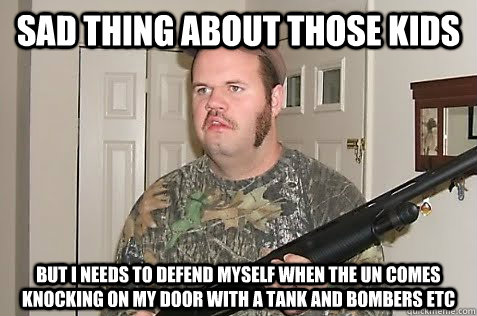 Sad thing about those kids But I needs to defend myself when the UN comes knocking on my door with a tank and bombers etc - Sad thing about those kids But I needs to defend myself when the UN comes knocking on my door with a tank and bombers etc  Gun Nut