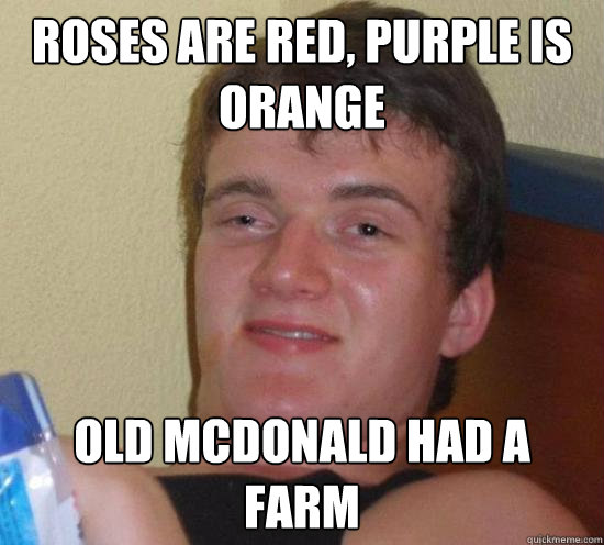 Roses are red, purple is orange Old mcdonald had a farm