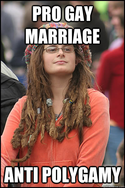 Pro Gay marriage  Anti Polygamy - Pro Gay marriage  Anti Polygamy  College Liberal