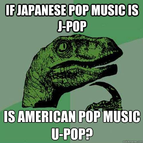 If Japanese pop music is J-Pop Is American pop music  U-Pop?  Philosoraptor