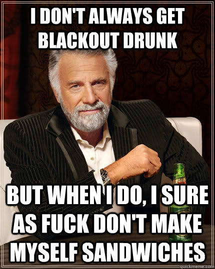 I don't always get blackout drunk but when I do, I sure as fuck don't make myself sandwiches - I don't always get blackout drunk but when I do, I sure as fuck don't make myself sandwiches  The Most Interesting Man In The World
