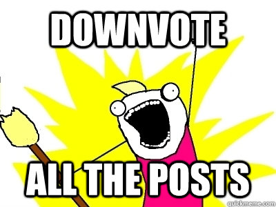Downvote ALL the posts