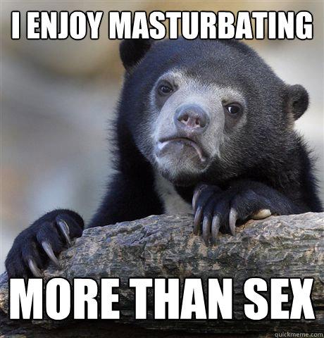 I ENJOY MASTURBATING  MORE THAN SEX  - I ENJOY MASTURBATING  MORE THAN SEX   Confession Bear