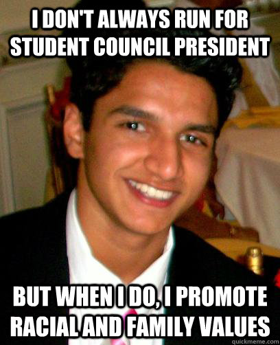 I don't always run for Student Council President But when I do, I promote racial and family values - I don't always run for Student Council President But when I do, I promote racial and family values  The Most Interesting Adam in the World