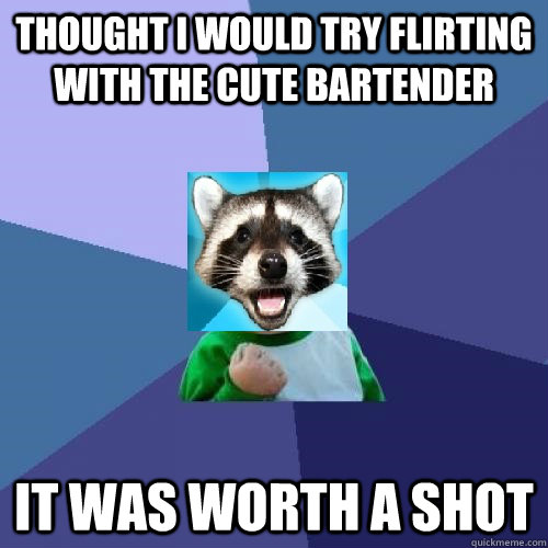 thought i would try flirting with the cute bartender it was worth a shot - thought i would try flirting with the cute bartender it was worth a shot  Misc