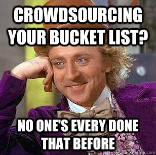 Crowdsourcing your bucket list? No one's every done that before - Crowdsourcing your bucket list? No one's every done that before  Misc