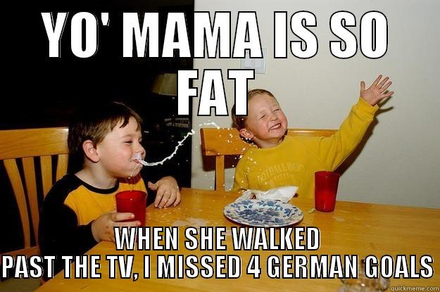 Yo' mama is so fat, that when she walked past the TV, I missed 4 German goals - YO' MAMA IS SO FAT WHEN SHE WALKED PAST THE TV, I MISSED 4 GERMAN GOALS yo mama is so fat