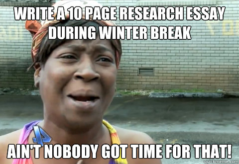 Write a 10 page research essay during winter break Ain't nobody got time for that! - Write a 10 page research essay during winter break Ain't nobody got time for that!  aint nobody got time