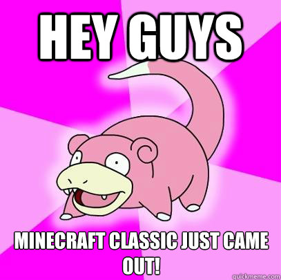 Hey guys Minecraft Classic just came out! - Hey guys Minecraft Classic just came out!  Slowpoke