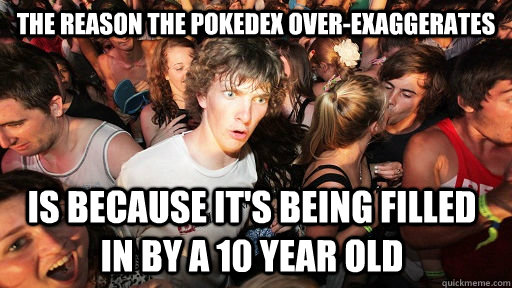 The reason the Pokedex over-exaggerates is because it's being filled in by a 10 year old - The reason the Pokedex over-exaggerates is because it's being filled in by a 10 year old  Sudden Clarity Clarence
