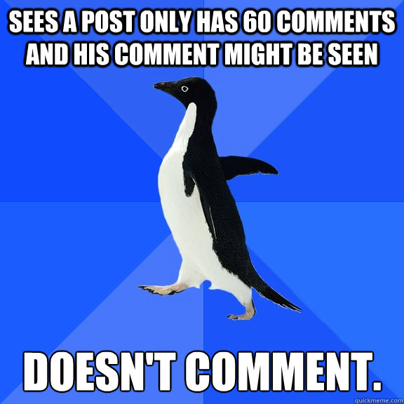 sees a post only has 60 comments and his comment might be seen doesn't comment. - sees a post only has 60 comments and his comment might be seen doesn't comment.  Socially Awkward Penguin