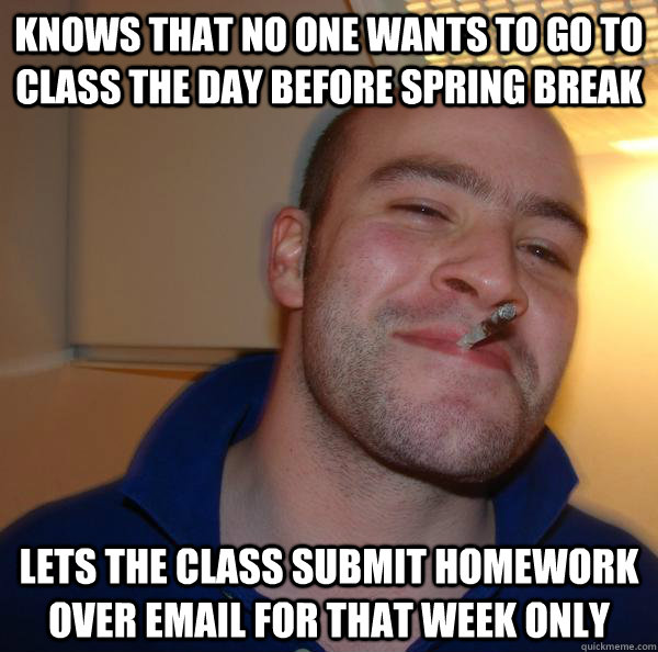 Knows that no one wants to go to class the day before spring break Lets the class submit homework over email for that week only - Knows that no one wants to go to class the day before spring break Lets the class submit homework over email for that week only  Misc