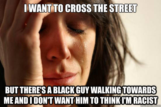 I want to cross the street but there's a black guy walking towards me and I don't want him to think i'm racist - I want to cross the street but there's a black guy walking towards me and I don't want him to think i'm racist  First World Problems