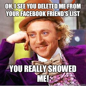 Oh, I see you deleted me from your Facebook friend's list You really showed me!