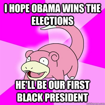 I hope Obama wins the elections he'll be our first black president - I hope Obama wins the elections he'll be our first black president  Slowpoke Earthquake