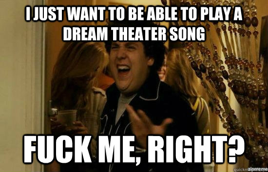 I just want to be able to play a dream theater song fuck me, right? - I just want to be able to play a dream theater song fuck me, right?  fuckmeright
