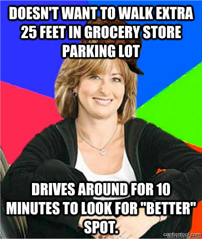 Doesn't want to walk extra 25 feet in grocery store parking lot Drives around for 10 minutes to look for