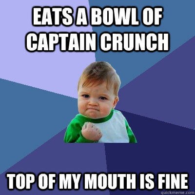 Eats a bowl of captain crunch top of my mouth is fine