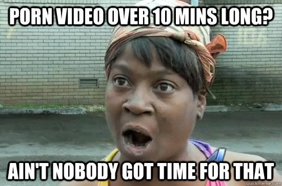 porn video over 10 mins long? AIN'T NOBODY GOT tIME FOR THAT  Aint nobody got time for that
