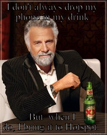 I DON'T ALWAYS DROP MY PHONE IN MY DRINK BUT  WHEN I DO, I BRING IT TO HOTSPOT.  The Most Interesting Man In The World