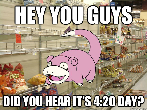 Hey You guys DId you hear it's 4:20 day?