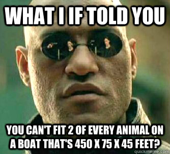 what i if told you You can't fit 2 of every animal on a boat that's 450 x 75 x 45 feet? - what i if told you You can't fit 2 of every animal on a boat that's 450 x 75 x 45 feet?  Matrix Morpheus