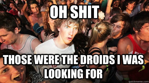 Oh shit those were the droids i was looking for - Oh shit those were the droids i was looking for  Sudden Clarity Clarence