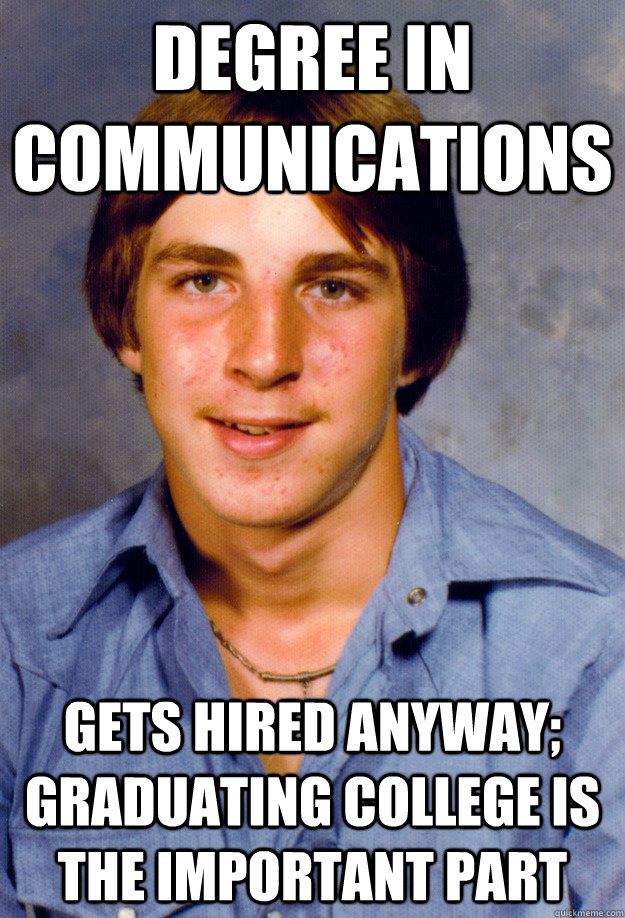 Degree in communications Gets hired anyway; graduating college is the important part - Degree in communications Gets hired anyway; graduating college is the important part  Old Economy Steven