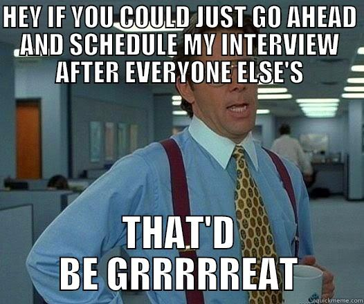 HEY IF YOU COULD JUST GO AHEAD AND SCHEDULE MY INTERVIEW AFTER EVERYONE ELSE'S THAT'D BE GRRRRREAT Office Space Lumbergh