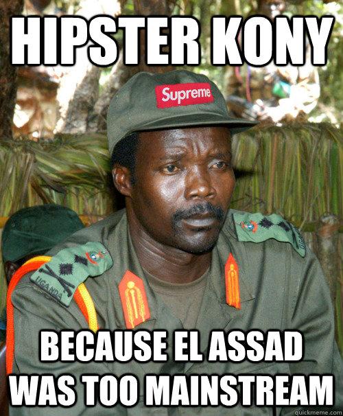 HIPSTER KONY BECAUSE EL ASSAD WAS TOO MAINSTREAM