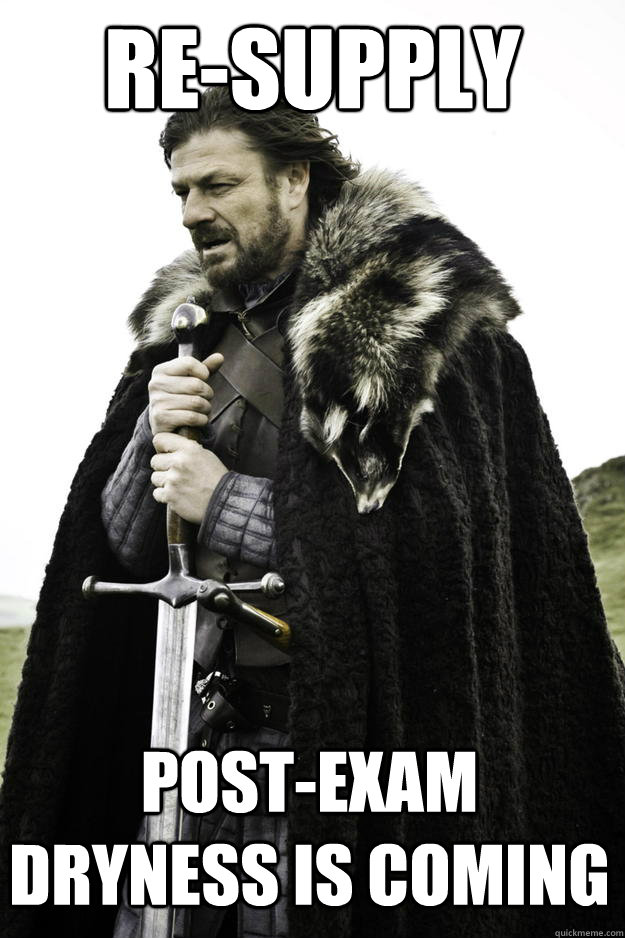 re-supply post-exam dryness is coming - re-supply post-exam dryness is coming  Winter is coming