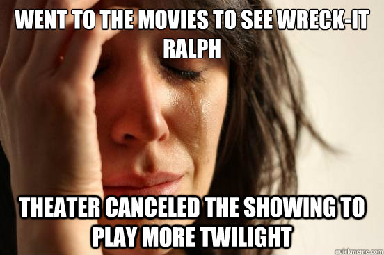 Went to the movies to see Wreck-It Ralph Theater canceled the showing to play more twilight - Went to the movies to see Wreck-It Ralph Theater canceled the showing to play more twilight  First World Problems