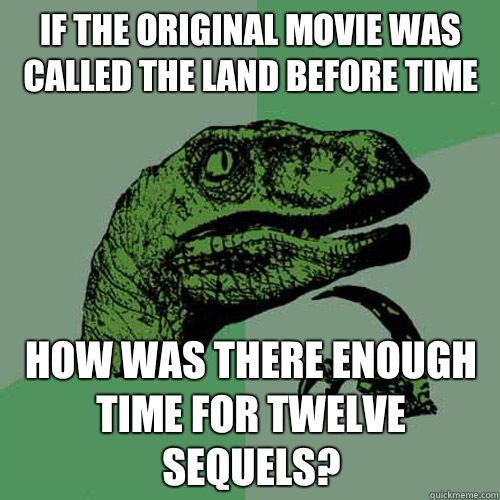 If the original movie was called the land before time How was there enough time for twelve sequels? - If the original movie was called the land before time How was there enough time for twelve sequels?  Philosoraptor