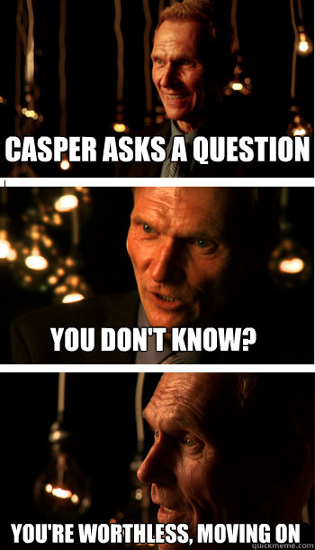CASPER asks a question you don't know? You're worthless, moving on