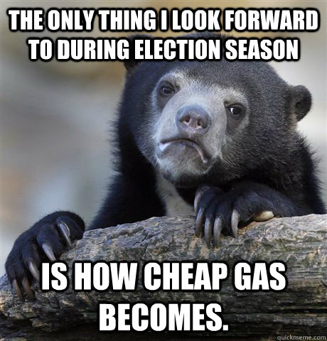 The only thing I look forward to during election season is how cheap gas becomes. - The only thing I look forward to during election season is how cheap gas becomes.  Confession Bear