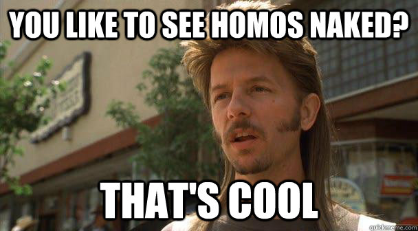You like to see homos naked? That's cool