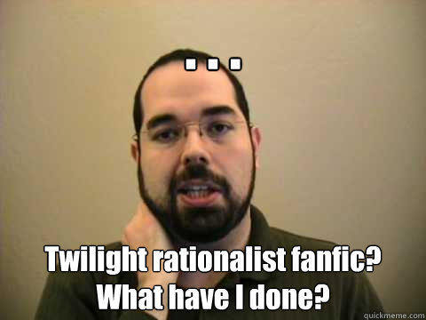 . . . Twilight rationalist fanfic? What have I done?  Frustrated Lesswrong Guy