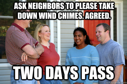 Ask neighbors to please take down wind chimes. Agreed. two days pass