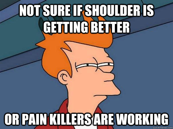 Not sure if shoulder is getting better  or pain killers are working - Not sure if shoulder is getting better  or pain killers are working  Futurama Fry