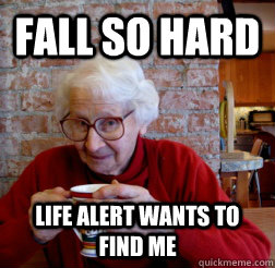 Fall so hard Life alert wants to find me