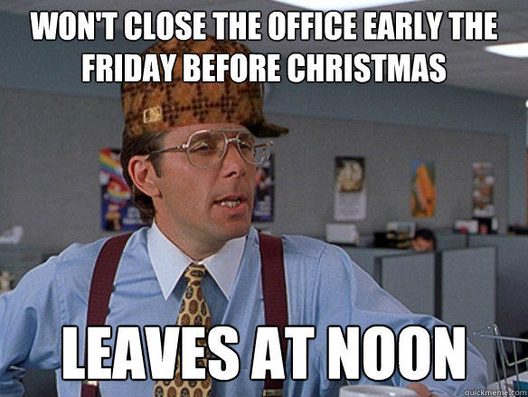 won't close the office early the friday before christmas leaves at noon - won't close the office early the friday before christmas leaves at noon  Misc