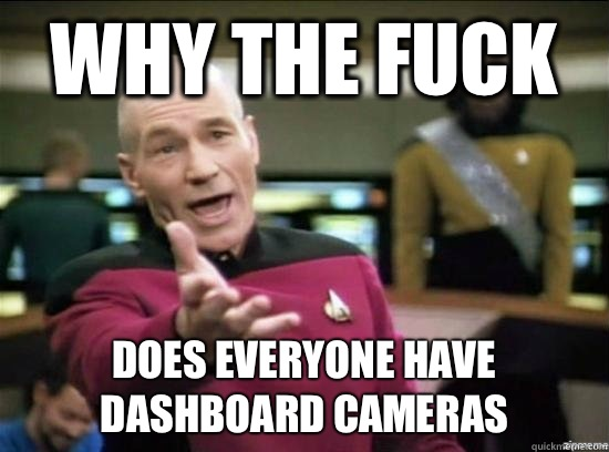 Why the fuck Does everyone have dashboard cameras - Why the fuck Does everyone have dashboard cameras  Annoyed Picard HD