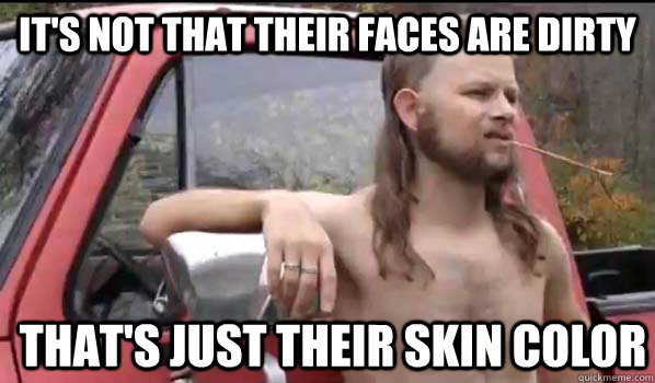 It's not that their faces are dirty That's just their skin color - It's not that their faces are dirty That's just their skin color  Almost Politically Correct Redneck